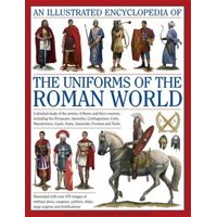 An Illustrated Encyclopedia of the Uniforms of the Roman World : A Detailed Study of the Armies of Rome and Their Enemies, Including the Etruscans, Samnites, Carthaginians, Celts, Macedonians, Gauls, Huns, Sassaids, Persians and Turks