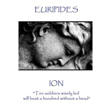 Euripides - Ion : Ten Soldiers Wisely Led Will Beat a Hundred Without a (Beast Head)