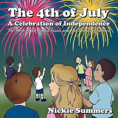 The 4th of July a Celebration of Independence: The Birth of the United States and Her Founding Fathers