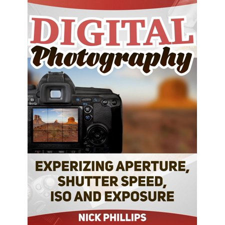 Digital Photography: Experizing Aperture, Shutter Speed, ISO and Exposure - (Best Iso Aperture And Shutter Speed)