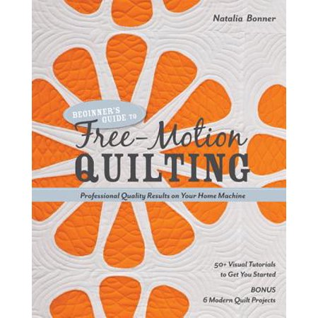 Beginner's Guide to Free-Motion Quilting : 50+ Visual Tutorials to Get You Started - Professional-Quality Results on Your Home (Best Tutorials For Cinematic Visual Effects)