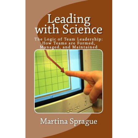 - Leading with Science: The Logic of Team Leadership: How Teams are Formed, Managed, and Maintained - eBook