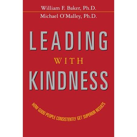 Leading with Kindness : How Good People Consistently Get Superior Results for $<!---->