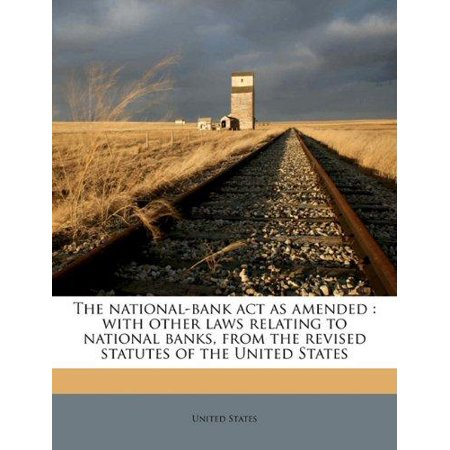 The National Bank Act As Amended  With Other Laws Relating To National Banks  From The Revised Statutes Of The United States
