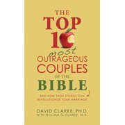 The Top 10 Most Outrageous Couples of the Bible : And How Their Stories Can Revolutionize Your Marriage