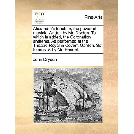 Anthems Set (Alexander's Feast : Or, the Power of Musick. Written by Mr. Dryden. to Which Is Added, the Coronation Anthems. as Performed at the Theatre-Royal in Covent-Garden. Set to Musick by Mr. Handel. )