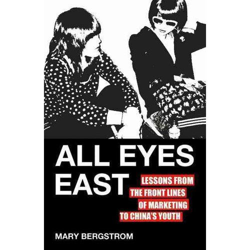 All Eyes East : Lessons from the Front Lines of Marketing to China's Youth