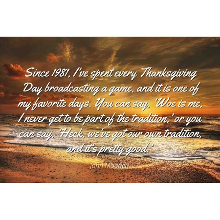 Halloween 1981 Quotes (John Madden - Famous Quotes Laminated POSTER PRINT 24x20 - Since 1981, I've spent every Thanksgiving Day broadcasting a game, and it is one of my favorite days. You can)