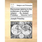 Discourses Relating to the Evidences of Revealed Religion. ... by Joseph Priestley, ... Volume 3 of 3