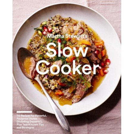 Martha Stewarts Slow Cooker  110 Recipes For Flavorful  Foolproof Dishes  Including Desserts    Plus Test  Kitchen Tips And Strategies