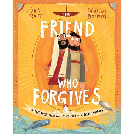 The Friend Who Forgives : A True Story about How Peter Failed and Jesus
