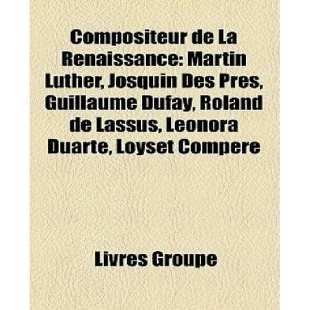 Compositeur De La Renaissance  Martin Luther  Josquin Des Pr S  Guillaume Dufay  Roland De Lassus  Leonora Duarte  Loyset Comp Re