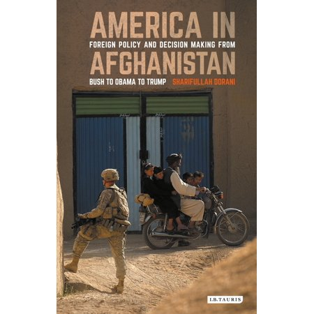 America in Afghanistan : Foreign Policy and Decision Making from Bush to Obama to