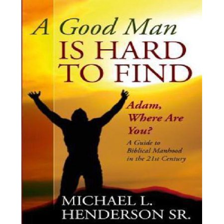 A Good Man Is Hard To Find  Adam  Where Are You  A Guide To Biblical Manhood In The 21St Century