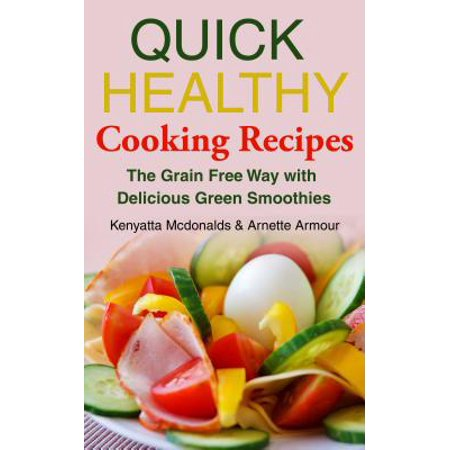 Quick Healthy Cooking Recipes: The Grain Free Way with Delicious Green Smoothies - eBook (Free Green Smoothie Recipes)