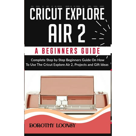 Cricut Explore Air 2 : A Beginners Guide: Complete Step By Step Beginners Guide On How To Use The Cricut Explore Air 2, Projects and Gift Ideas (Paperback)
