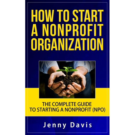 How to Start a Nonprofit Organization: The Complete Guide to Start Non Profit Organization (NPO) - (Best Non Profit Organizations Websites)