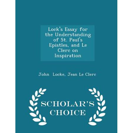 Lock's Essay for the Understanding of St. Paul's Epistles, and Le Clerc on Inspiration - Scholar's Choice Edition