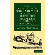 Catalogue of Books and Papers Relating to Electricity, Magnetism, the Electric Telegraph, Etc : Including the Ronalds Library