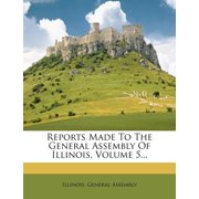 Reports Made to the General Assembly of Illinois, Volume 5...