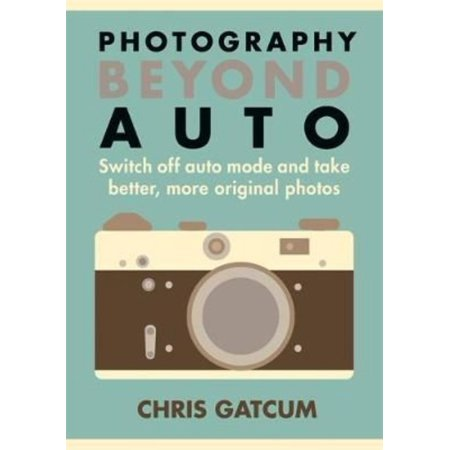 Photography Beyond Auto: Switch Off Auto Mode and Take Better, More Original Photos