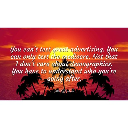 George Lois - You can't test great advertising. You can only test the mediocre. Not that I don't care about demographics. You have to understand who you'r - Famous Quotes Laminated POSTER PRINT 24X20.](Halloween Advertising Quotes)