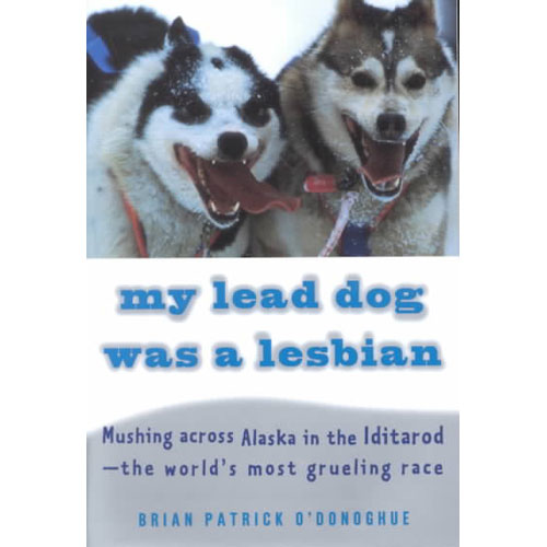 My Lead Dog Was a Lesbian: Mushing Across Alaska in the Iditarod-The World's Most Grueling Race