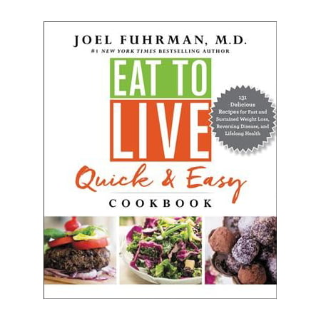 Eat to Live Quick and Easy Cookbook : 131 Delicious Recipes for Fast and Sustained Weight Loss, Reversing Disease, and Lifelong Health