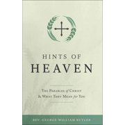 Hints of Heaven : The Parables of Christ and What They Mean for You