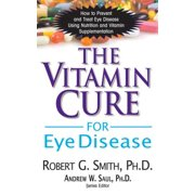 The Vitamin Cure for Eye Disease : How to Prevent and Treat Eye Disease Using Nutrition and Vitamin Supplementation