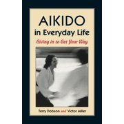 Aikido in Everyday Life : Giving in to Get Your Way (Edition 2) (Paperback)