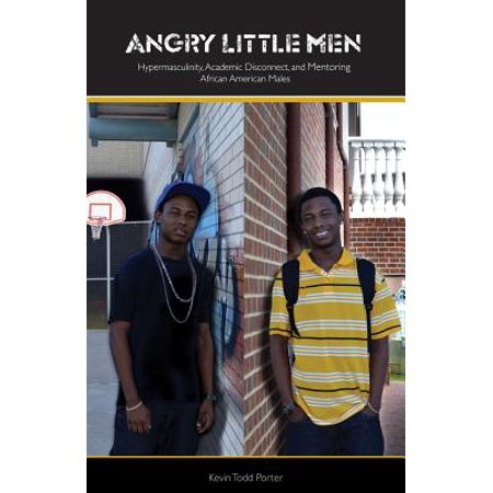 Angry Little Men : Hypermasculinty, Academic Disconnect, and Mentoring African American