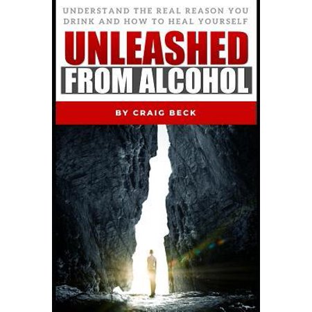 Unleashed from Alcohol : Understand the Real Reason You Drink and How to Heal