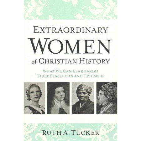 Extraordinary Women Of Christian History  What We Can Learn From Their Struggles And Triumphs