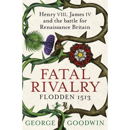 Fatal Rivalry Flodden 1513: Henry VIII James IV and the battle for Renaissance Britain