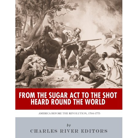 From the Sugar Act to the Shot Heard Round the World: America Before the Revolution, 1764-1775 -