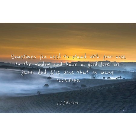 J. J. Johnson - Sometimes you need to stand with your nose to the window and have a good look at jazz. And I've done that on many occasions - Famous Quotes Laminated POSTER PRINT