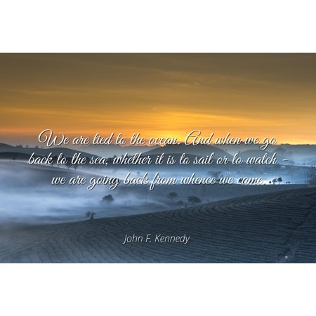 John F. Kennedy - Famous Quotes Laminated POSTER PRINT 24x20 - We are tied to the ocean. And when we go back to the sea, whether it is to sail or to watch - we are going back from whence we came.