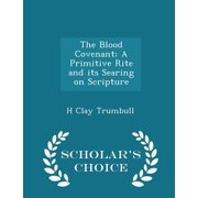 The Blood Covenant; A Primitive Rite and Its Searing on Scripture - Scholar's Choice Edition