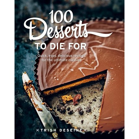100 Desserts to Die for : Quick, easy, delicious recipes for the ultimate classics - Halloween Easy Desserts