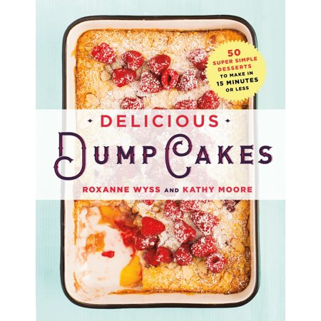 Delicious Dump Cakes : 50 Super Simple Desserts to Make in 15 Minutes or Less (Apple Dump Cake Recipes)