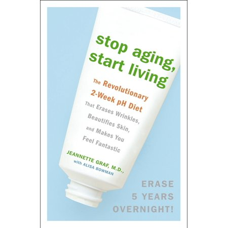 Stop Aging, Start Living : The Revolutionary 2-Week pH Diet That Erases Wrinkles, Beautifies Skin, and Makes You Feel Fantastic (Jeannette Graf)