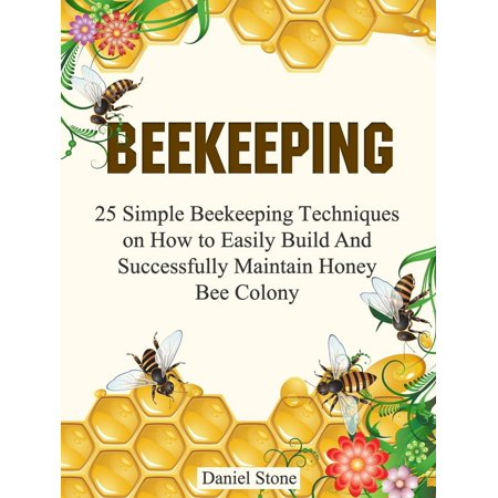 Beekeeping: 25 Simple Beekeeping Techniques On How to Easily Build And Succesfully Maintain Honey Bee Colony - eBook (How To Build A Stone Wall)