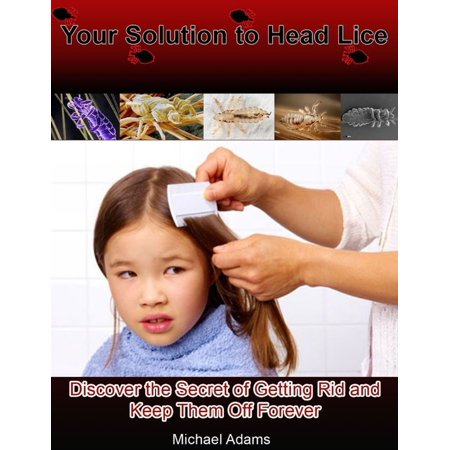 Your Solution to Head Lice: Discover the Secret of Getting Rid and Keep Them Off Forever -