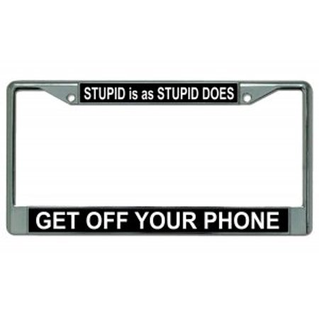 Stupid Is As Stupid Does Get Off Your Phone Chrome License Plate Frame