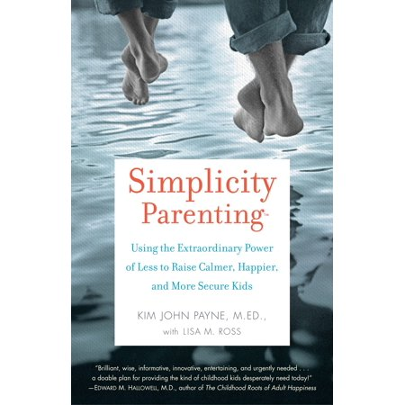 Simplicity Parenting : Using the Extraordinary Power of Less to Raise Calmer, Happier, and More Secure (Child Ages And Stages Of Development Charts)