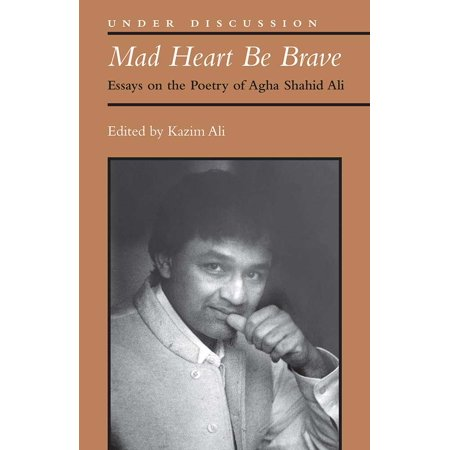Mad Heart Be Brave : Essays on the Poetry of Agha Shahid Ali