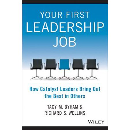 Your First Leadership Job : How Catalyst Leaders Bring Out the Best in