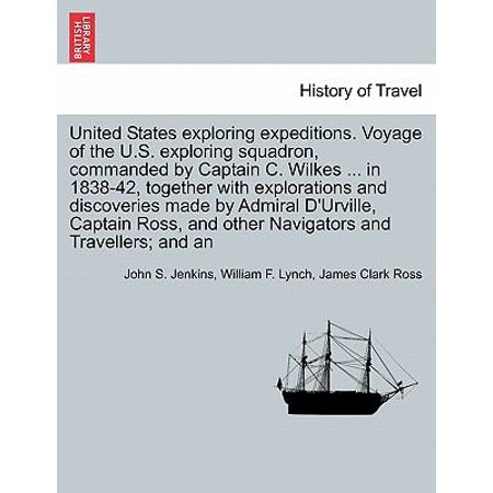 United States Exploring Expeditions  Voyage Of The U S  Exploring Squadron  Commanded By Captain C  Wilkes     In 1838 42  Together With Explorations