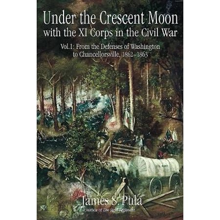 Crescent Moon - Under the Crescent Moon with the XI Corps in the Civil War. Volume 1 : From the Defenses of Washington to Chancellorsville, 1862-1863